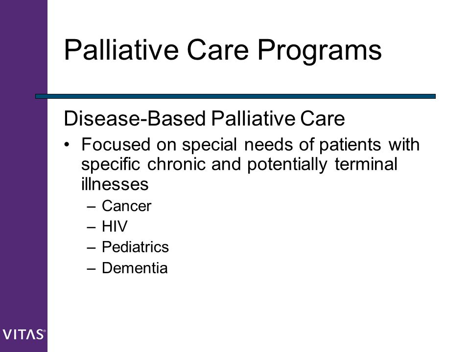 Palliative Care Programs Disease-Based Palliative Care Focused on special needs of patients with specific chronic and potentially terminal illnesses –