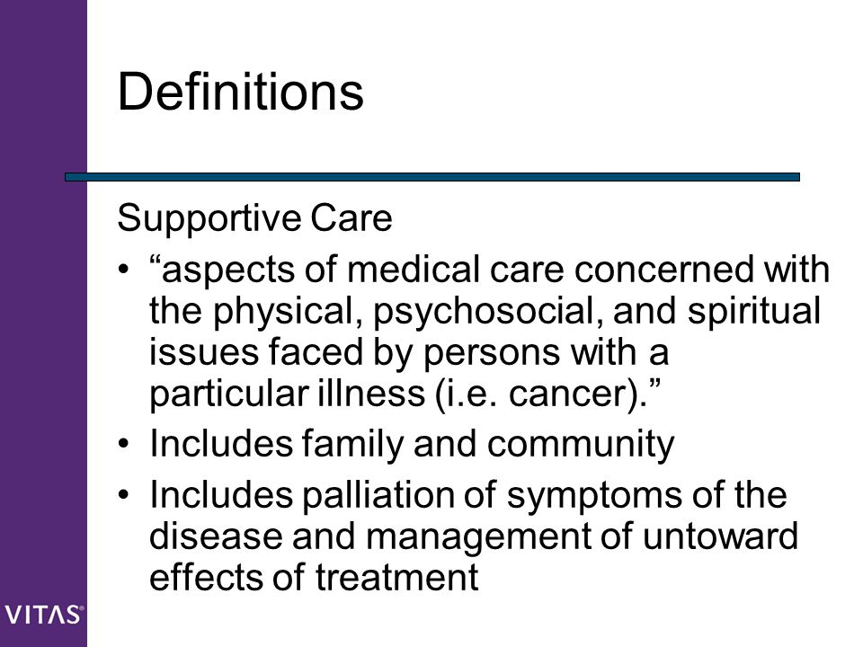"""Definitions Supportive Care """"aspects of medical care concerned with the physical, psychosocial, and spiritual issues faced by persons with a particula"""