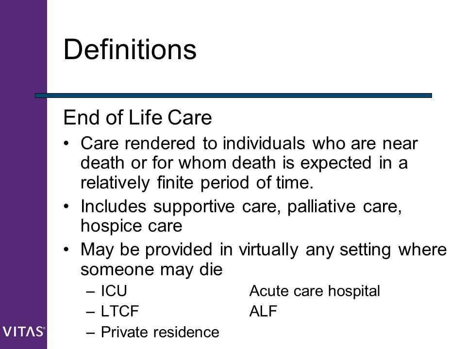 Definitions End of Life Care Care rendered to individuals who are near death or for whom death is expected in a relatively finite period of time. Incl