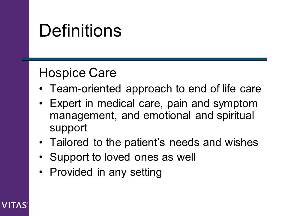 Definitions Hospice Care Team-oriented approach to end of life care Expert in medical care, pain and symptom management, and emotional and spiritual s