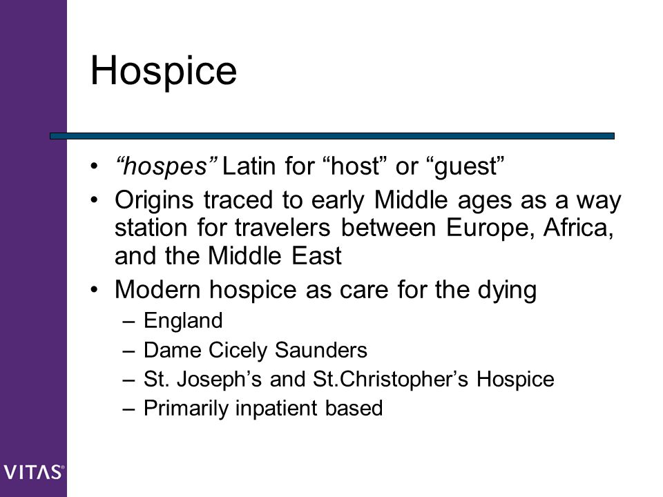 """Hospice """"hospes"""" Latin for """"host"""" or """"guest"""" Origins traced to early Middle ages as a way station for travelers between Europe, Africa, and the Middle"""