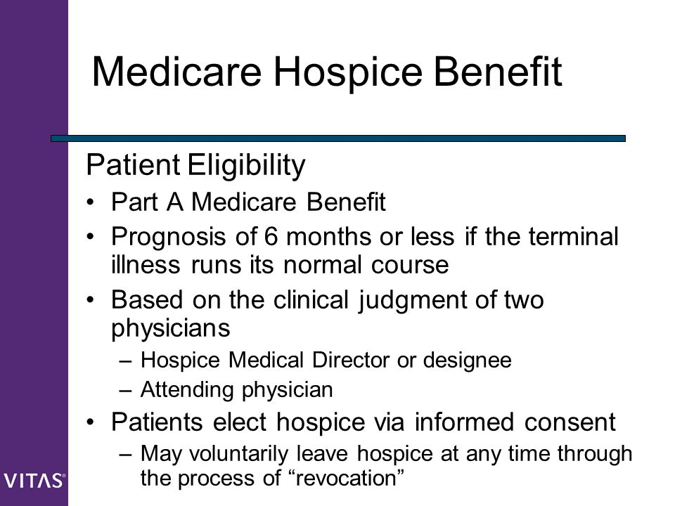 Medicare Hospice Benefit Patient Eligibility Part A Medicare Benefit Prognosis of 6 months or less if the terminal illness runs its normal course Base