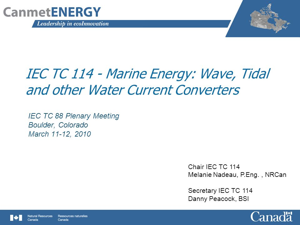 IEC TC 114 - Marine Energy: Wave, Tidal and other Water Current Converters IEC TC 88 Plenary Meeting Boulder, Colorado March 11-12, 2010 Chair IEC TC 114 Melanie Nadeau, P.Eng., NRCan Secretary IEC TC 114 Danny Peacock, BSI