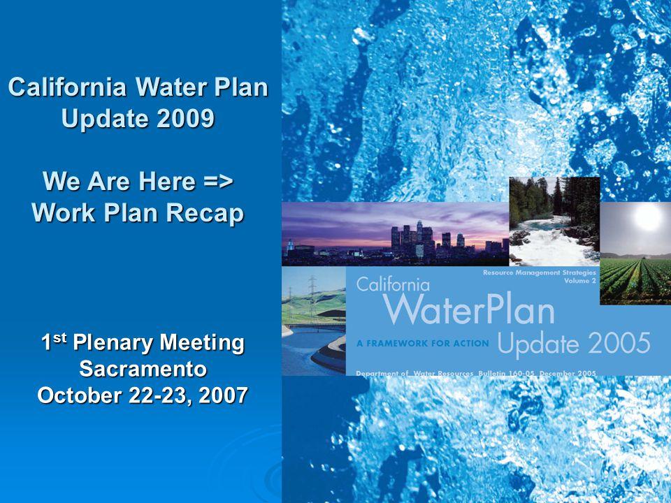 1 California Water Plan Update 2009 We Are Here => Work Plan Recap 1 st Plenary Meeting Sacramento October 22-23, 2007