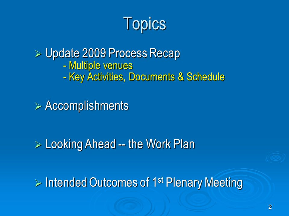 2 Topics  Update 2009 Process Recap - Multiple venues - Key Activities, Documents & Schedule  Accomplishments  Looking Ahead -- the Work Plan  Intended Outcomes of 1 st Plenary Meeting