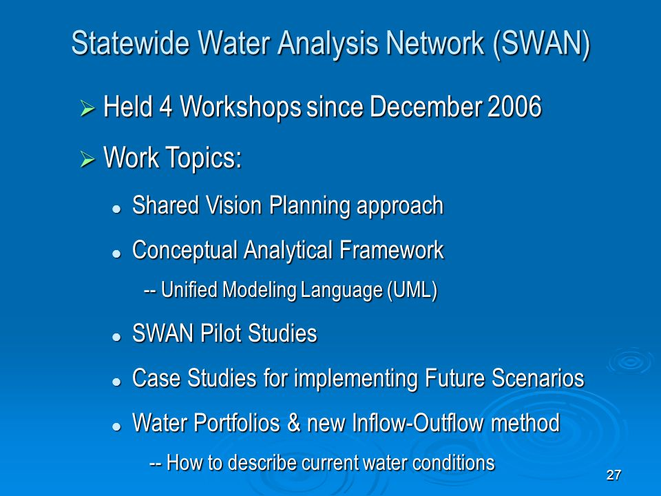 27 Statewide Water Analysis Network (SWAN)  Held 4 Workshops since December 2006  Work Topics: Shared Vision Planning approach Shared Vision Planning approach Conceptual Analytical Framework -- Unified Modeling Language (UML) Conceptual Analytical Framework -- Unified Modeling Language (UML) SWAN Pilot Studies SWAN Pilot Studies Case Studies for implementing Future Scenarios Case Studies for implementing Future Scenarios Water Portfolios & new Inflow-Outflow method -- How to describe current water conditions Water Portfolios & new Inflow-Outflow method -- How to describe current water conditions