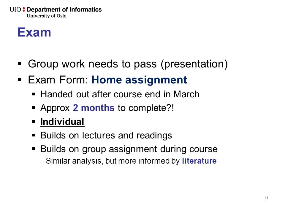 11 Exam  Group work needs to pass (presentation)  Exam Form: Home assignment  Handed out after course end in March  Approx 2 months to complete .
