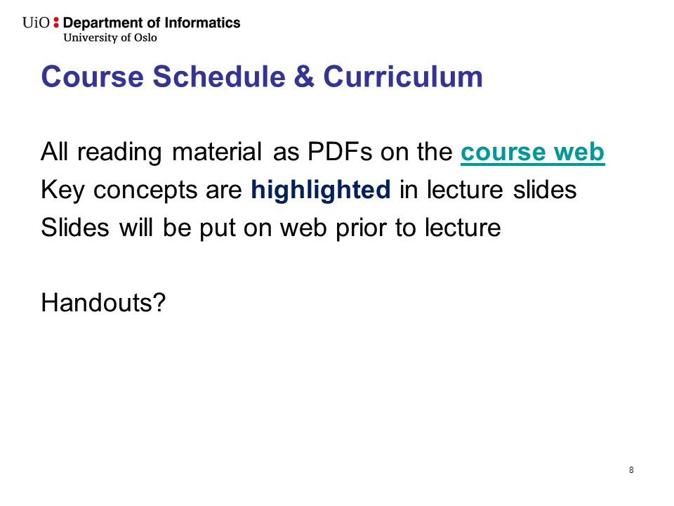 8 Course Schedule & Curriculum All reading material as PDFs on the course webcourse web Key concepts are highlighted in lecture slides Slides will be put on web prior to lecture Handouts