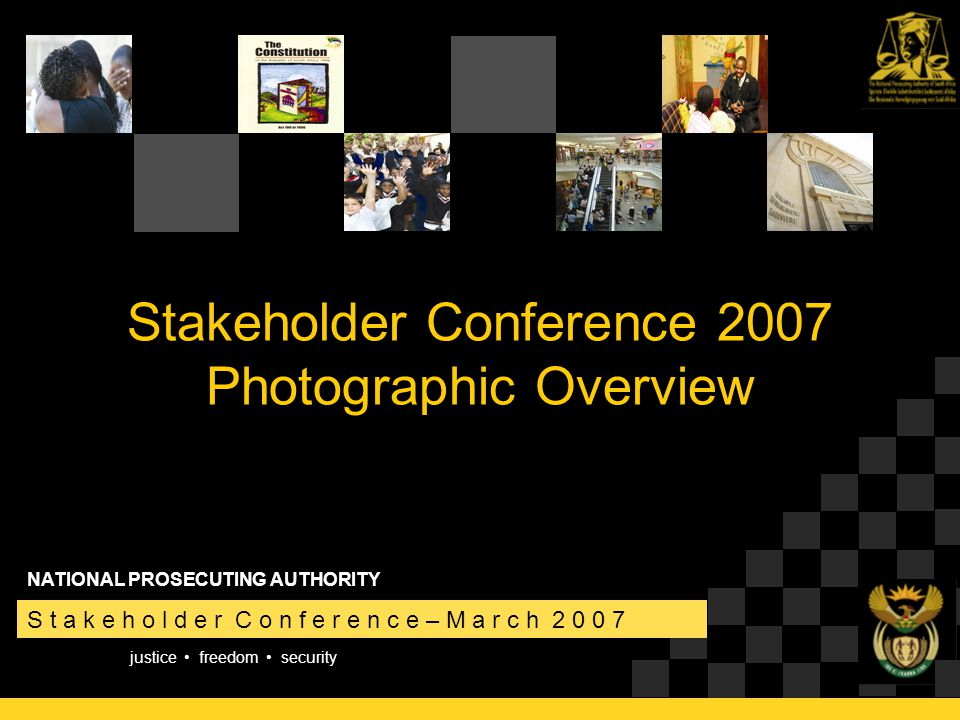 justice freedom security S t a k e h o l d e r C o n f e r e n c e – M a r c h 2 0 0 7 NATIONAL PROSECUTING AUTHORITY Stakeholder Conference 2007 Photographic Overview