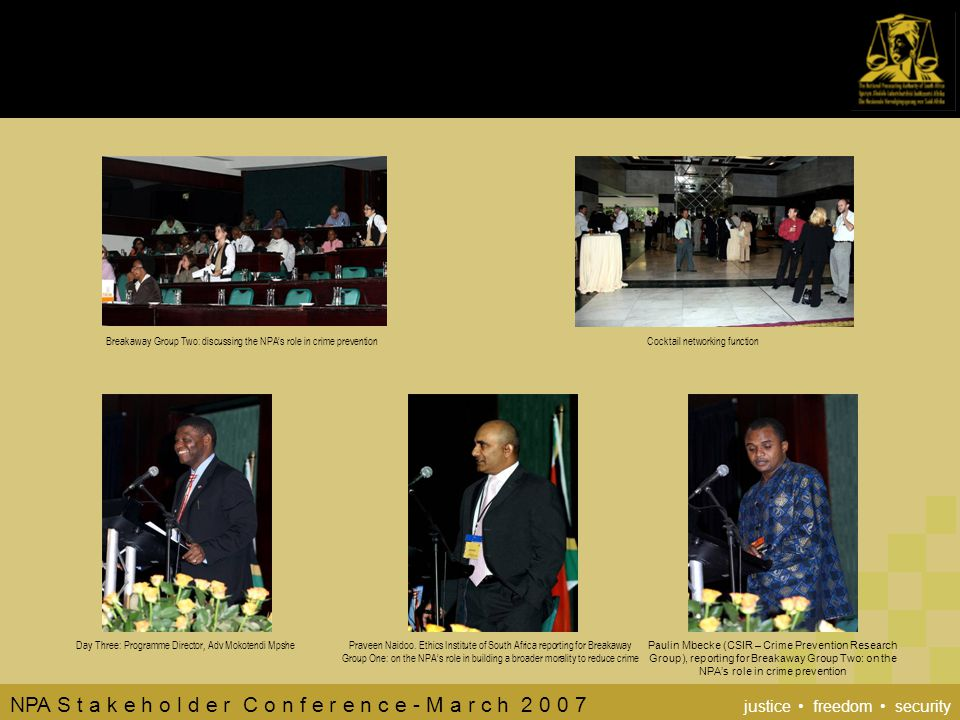 NPA S t a k e h o l d e r C o n f e r e n c e - M a r c h 2 0 0 7 justice freedom security Breakaway Group Two: discussing the NPA's role in crime preventionCocktail networking function Day Three: Programme Director, Adv Mokotendi MpshePraveen Naidoo.