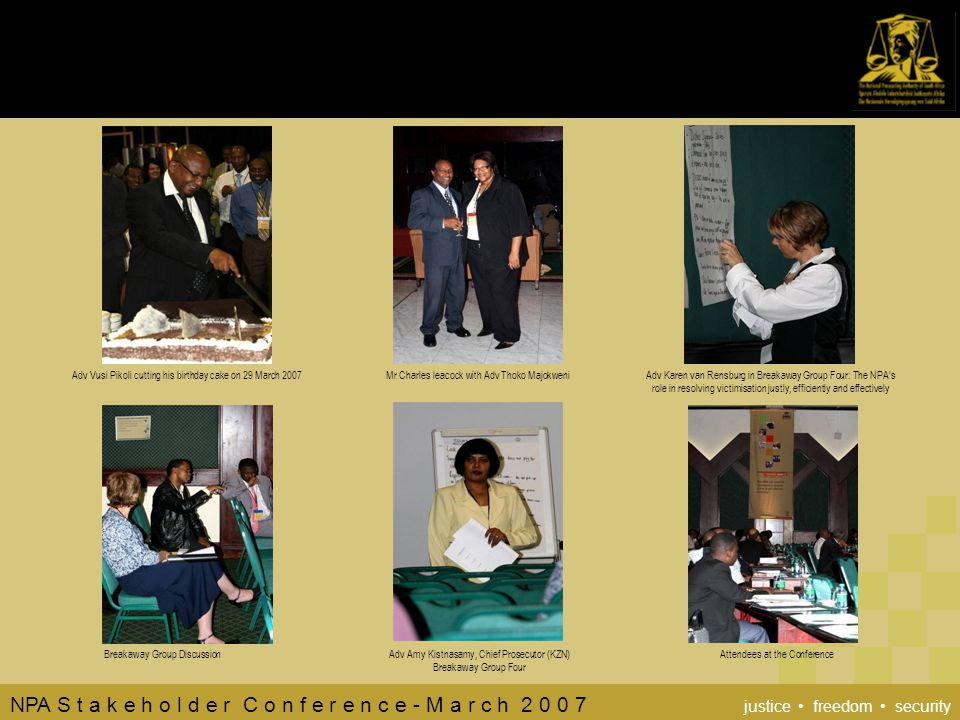 NPA S t a k e h o l d e r C o n f e r e n c e - M a r c h 2 0 0 7 justice freedom security Adv Vusi Pikoli cutting his birthday cake on 29 March 2007Mr Charles leacock with Adv Thoko MajokweniAdv Karen van Rensburg in Breakaway Group Four: The NPA's role in resolving victimisation justly, efficiently and effectively Adv Amy Kistnasamy, Chief Prosecutor (KZN) Breakaway Group Four Attendees at the ConferenceBreakaway Group Discussion