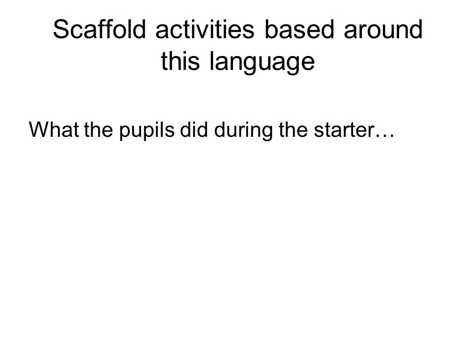 Scaffold activities based around this language What the pupils did during the starter…