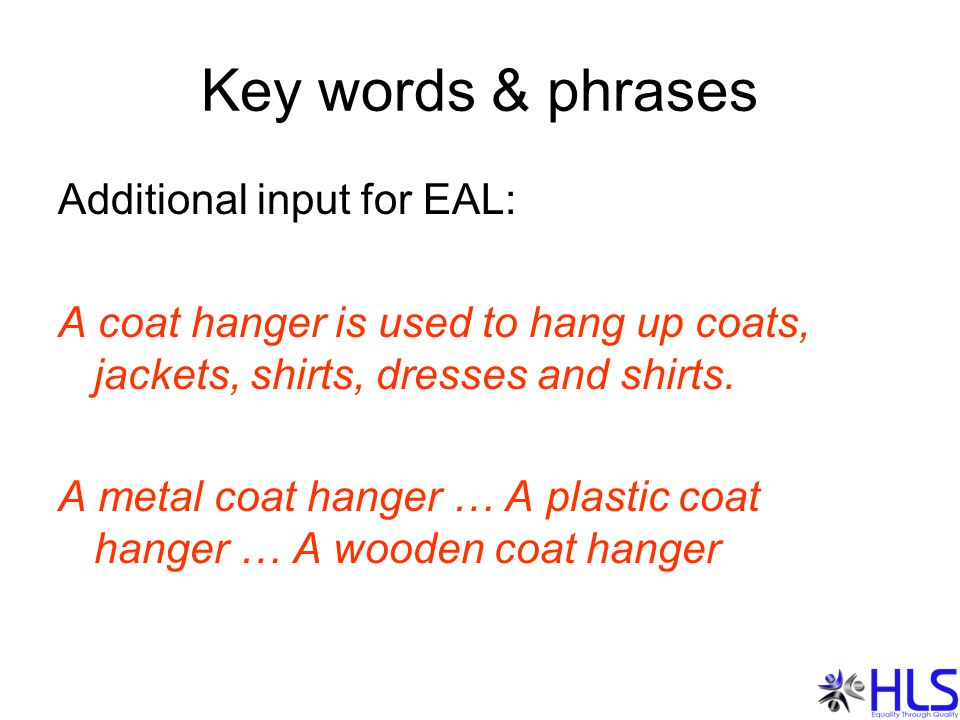Key words & phrases Additional input for EAL: A coat hanger is used to hang up coats, jackets, shirts, dresses and shirts.