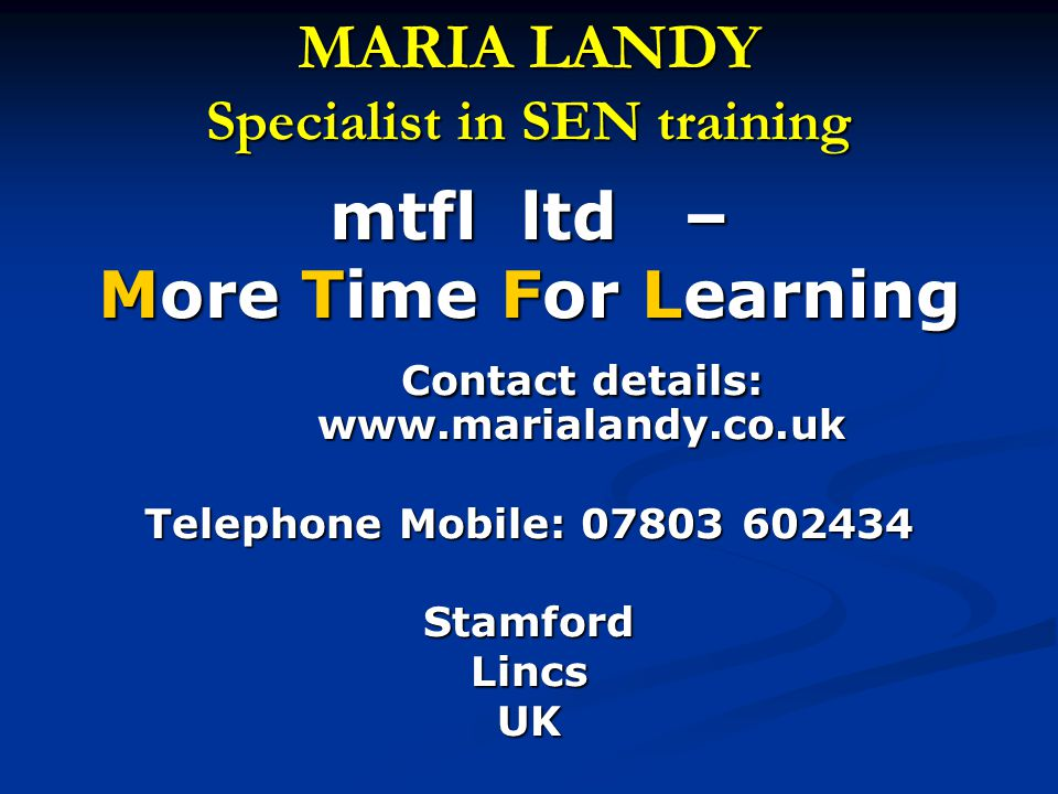 MARIA LANDY Specialist in SEN training mtfl ltd – More Time For Learning Contact details: www.marialandy.co.uk Telephone Mobile: 07803 602434 Stamford