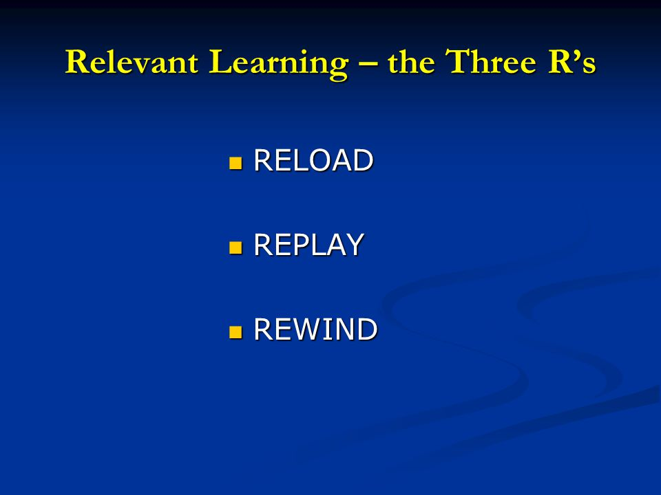 Relevant Learning – the Three R's RELOAD RELOAD REPLAY REPLAY REWIND REWIND