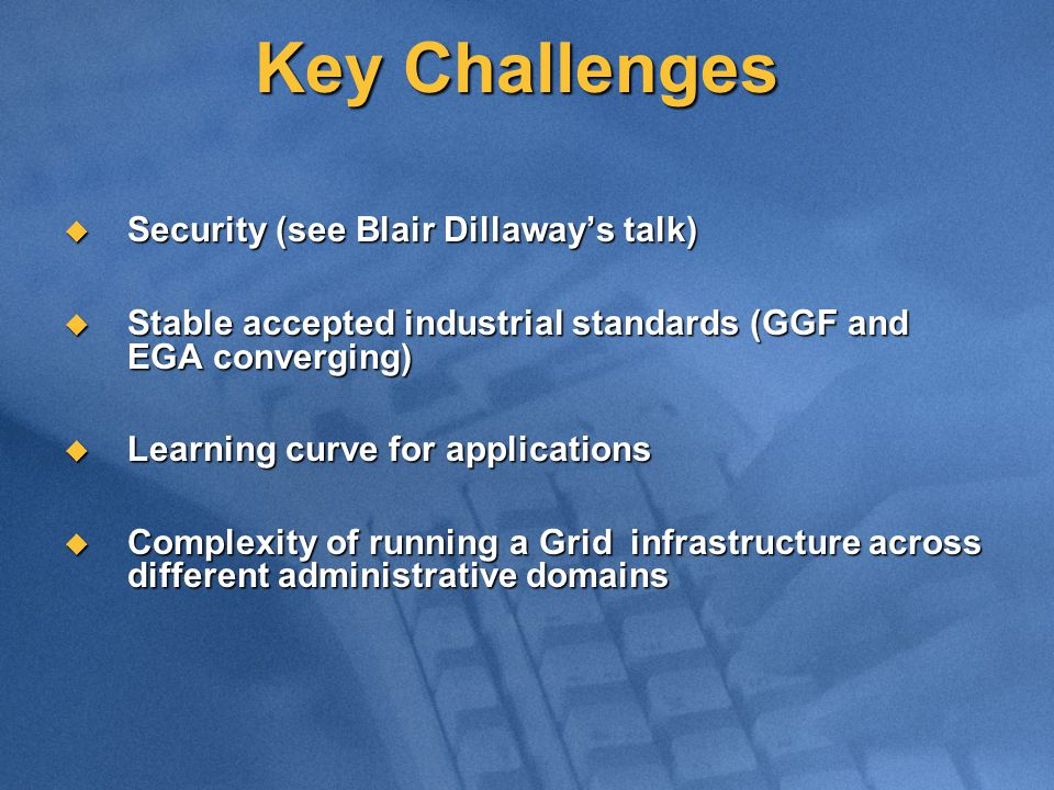 Key Challenges  Security (see Blair Dillaway's talk)  Stable accepted industrial standards (GGF and EGA converging)  Learning curve for applications  Complexity of running a Grid infrastructure across different administrative domains