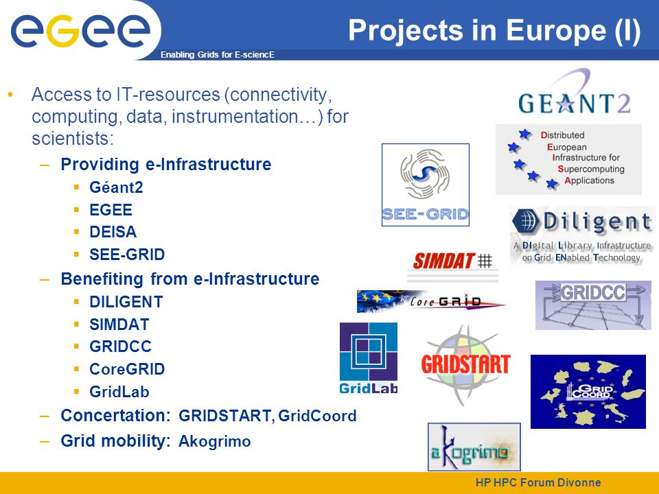 Enabling Grids for E-sciencE HP HPC Forum Divonne Projects in Europe (I) Access to IT-resources (connectivity, computing, data, instrumentation…) for scientists: –Providing e-Infrastructure  Géant2  EGEE  DEISA  SEE-GRID –Benefiting from e-Infrastructure  DILIGENT  SIMDAT  GRIDCC  CoreGRID  GridLab –Concertation: GRIDSTART, GridCoord –Grid mobility: Akogrimo