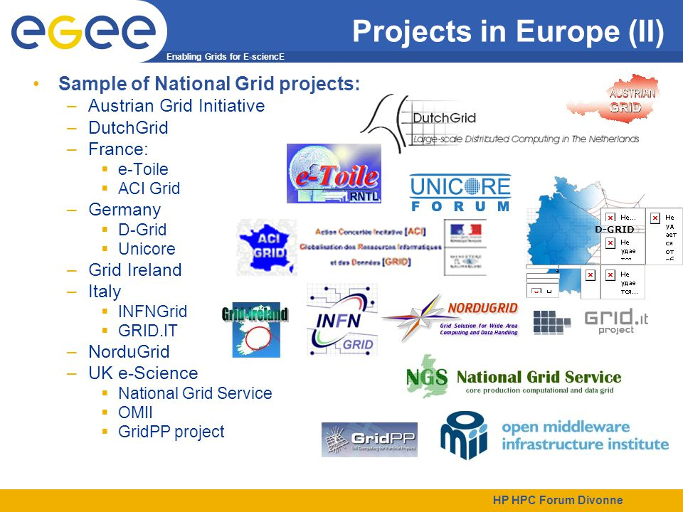 Enabling Grids for E-sciencE HP HPC Forum Divonne Projects in Europe (II) Sample of National Grid projects: –Austrian Grid Initiative –DutchGrid –France:  e-Toile  ACI Grid –Germany  D-Grid  Unicore –Grid Ireland –Italy  INFNGrid  GRID.IT –NorduGrid –UK e-Science  National Grid Service  OMII  GridPP project D-GRID