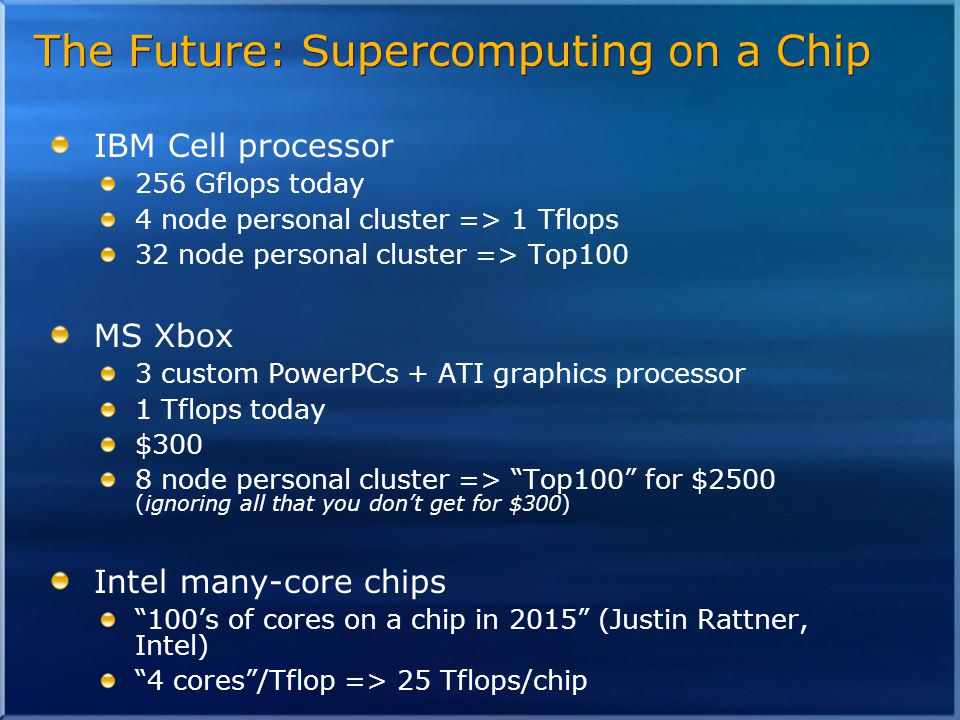 The Future: Supercomputing on a Chip IBM Cell processor 256 Gflops today 4 node personal cluster => 1 Tflops 32 node personal cluster => Top100 MS Xbox 3 custom PowerPCs + ATI graphics processor 1 Tflops today $300 8 node personal cluster => Top100 for $2500 (ignoring all that you don't get for $300) Intel many-core chips 100's of cores on a chip in 2015 (Justin Rattner, Intel) 4 cores /Tflop => 25 Tflops/chip