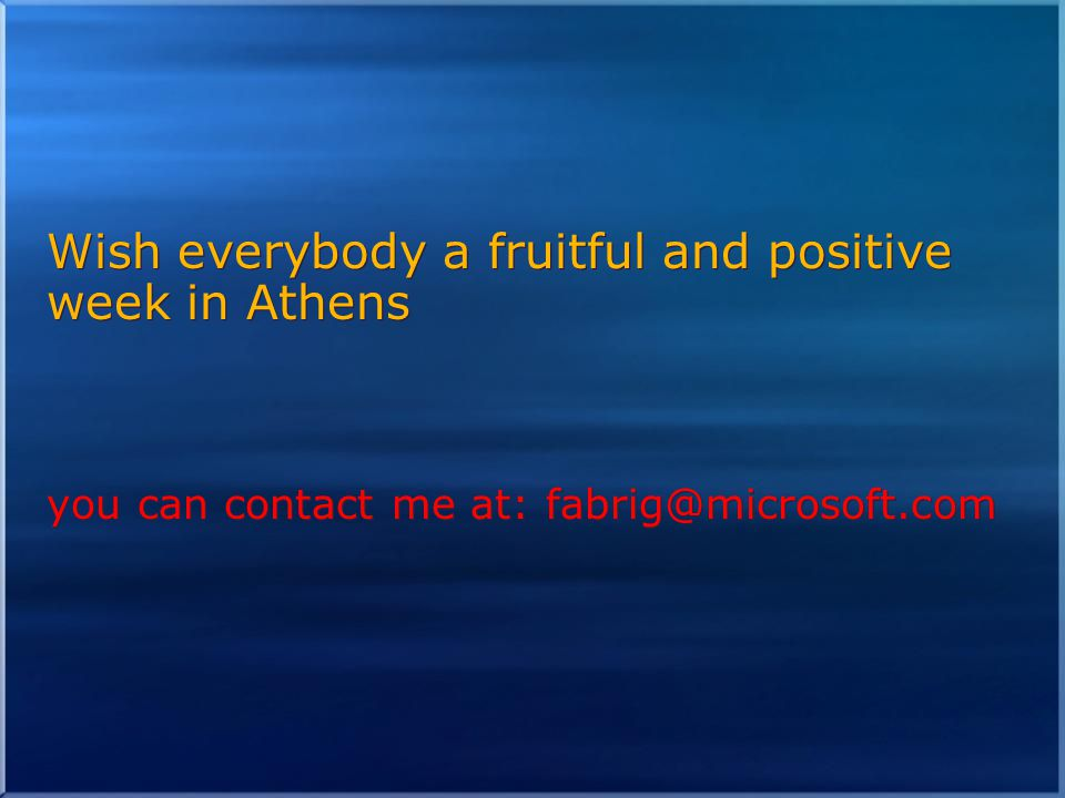 Wish everybody a fruitful and positive week in Athens you can contact me at: fabrig@microsoft.com