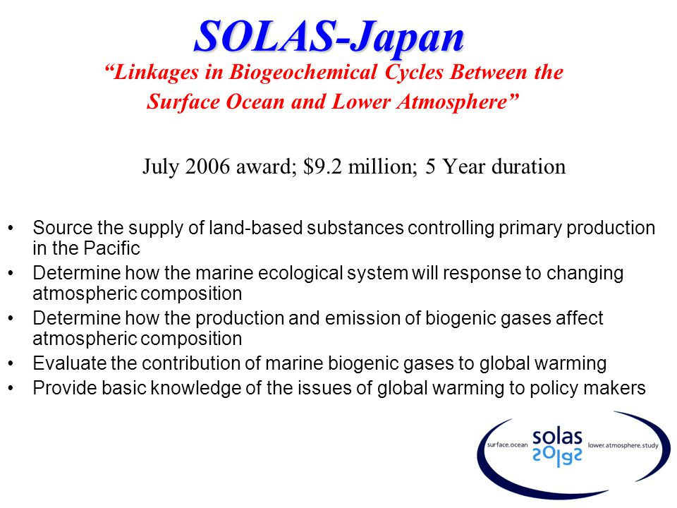 SOLAS-Japan Linkages in Biogeochemical Cycles Between the Surface Ocean and Lower Atmosphere July 2006 award; $9.2 million; 5 Year duration Source the supply of land-based substances controlling primary production in the Pacific Determine how the marine ecological system will response to changing atmospheric composition Determine how the production and emission of biogenic gases affect atmospheric composition Evaluate the contribution of marine biogenic gases to global warming Provide basic knowledge of the issues of global warming to policy makers