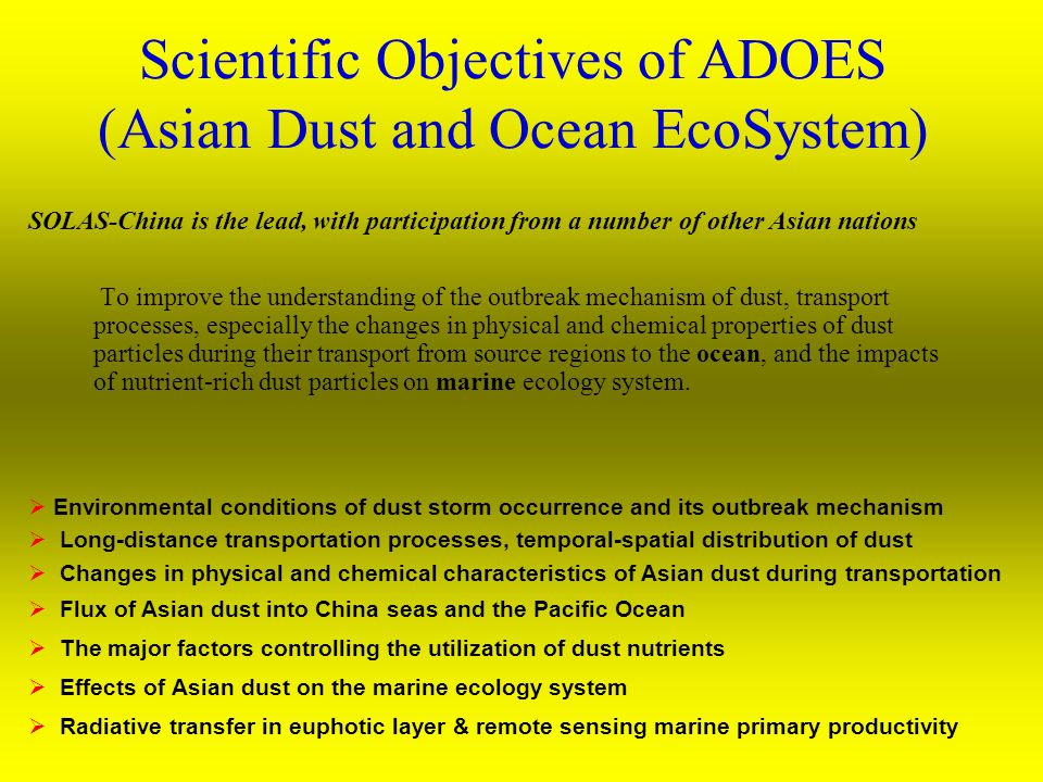  Environmental conditions of dust storm occurrence and its outbreak mechanism  Long-distance transportation processes, temporal-spatial distribution of dust  Changes in physical and chemical characteristics of Asian dust during transportation  Flux of Asian dust into China seas and the Pacific Ocean  The major factors controlling the utilization of dust nutrients  Effects of Asian dust on the marine ecology system  Radiative transfer in euphotic layer & remote sensing marine primary productivity Scientific Objectives of ADOES (Asian Dust and Ocean EcoSystem) To improve the understanding of the outbreak mechanism of dust, transport processes, especially the changes in physical and chemical properties of dust particles during their transport from source regions to the ocean, and the impacts of nutrient-rich dust particles on marine ecology system.