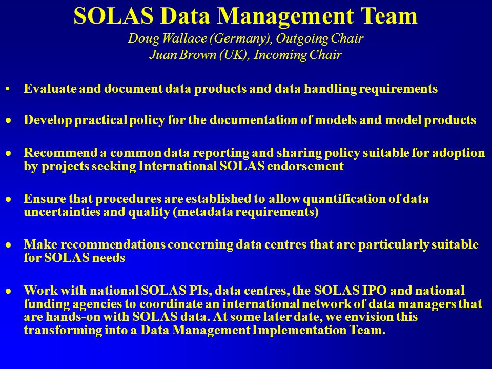 SOLAS Data Management Team Doug Wallace (Germany), Outgoing Chair Juan Brown (UK), Incoming Chair Evaluate and document data products and data handling requirements  Develop practical policy for the documentation of models and model products  Recommend a common data reporting and sharing policy suitable for adoption by projects seeking International SOLAS endorsement  Ensure that procedures are established to allow quantification of data uncertainties and quality (metadata requirements)  Make recommendations concerning data centres that are particularly suitable for SOLAS needs  Work with national SOLAS PIs, data centres, the SOLAS IPO and national funding agencies to coordinate an international network of data managers that are hands-on with SOLAS data.