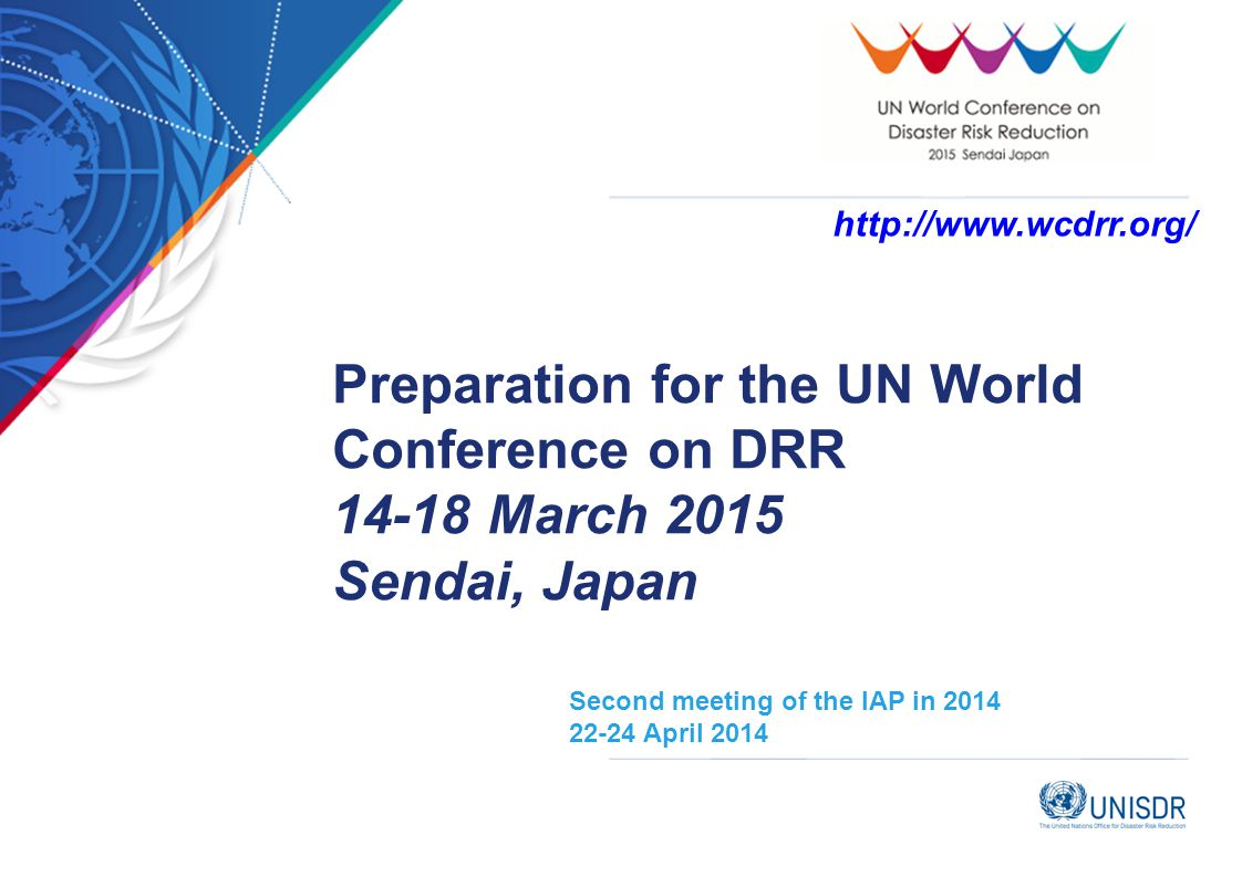 Second meeting of the IAP in 2014 22-24 April 2014 Preparation for the UN World Conference on DRR 14-18 March 2015 Sendai, Japan http://www.wcdrr.org/