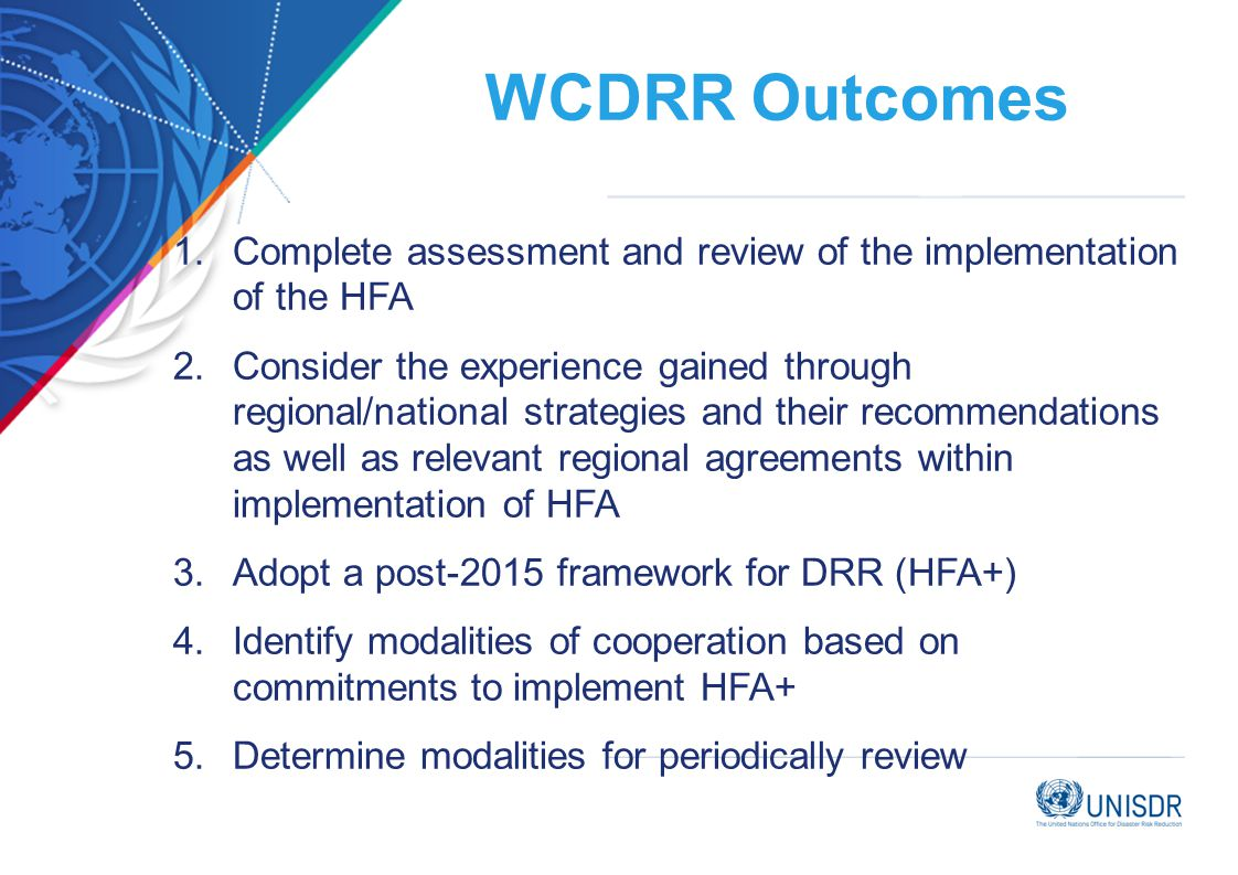 WCDRR Outcomes 1.Complete assessment and review of the implementation of the HFA 2.Consider the experience gained through regional/national strategies