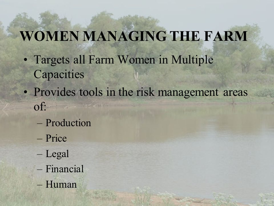WOMEN MANAGING THE FARM Targets all Farm Women in Multiple Capacities Provides tools in the risk management areas of: –Production –Price –Legal –Financial –Human