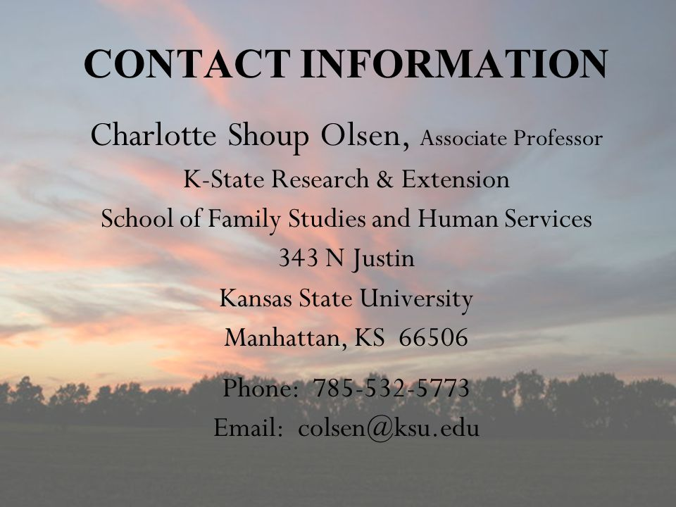 CONTACT INFORMATION Charlotte Shoup Olsen, Associate Professor K-State Research & Extension School of Family Studies and Human Services 343 N Justin Kansas State University Manhattan, KS 66506 Phone: 785-532-5773 Email: colsen@ksu.edu