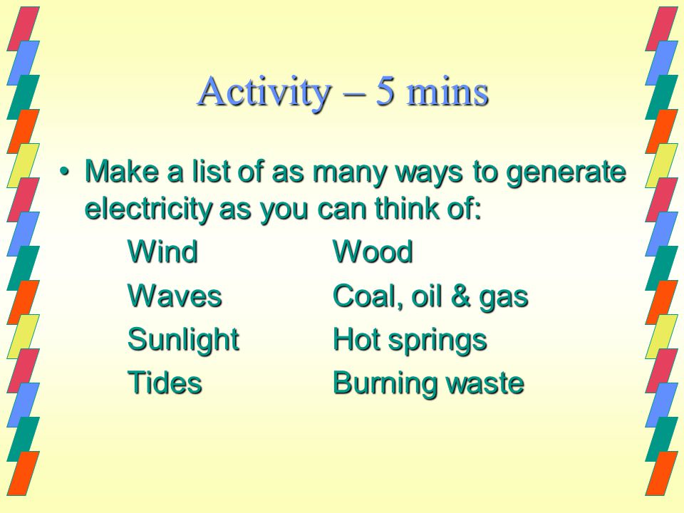 Activity – 5 mins Make a list of as many ways to generate electricity as you can think of:Make a list of as many ways to generate electricity as you can think of: WindWood WavesCoal, oil & gas SunlightHot springs TidesBurning waste