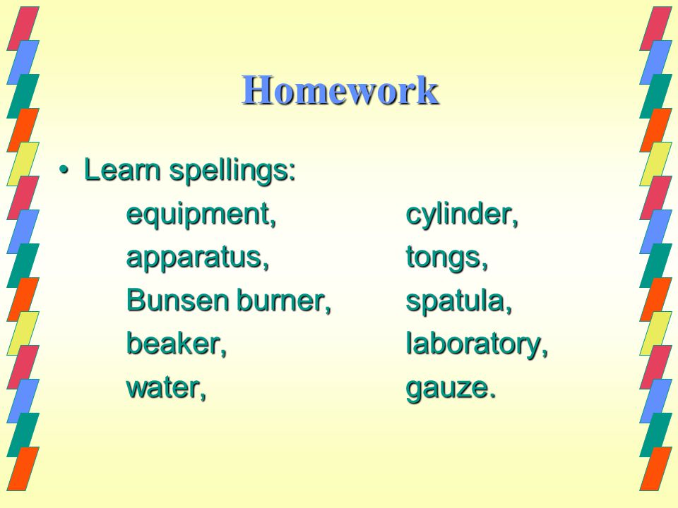 Homework Learn spellings:Learn spellings: equipment, cylinder, apparatus, tongs, Bunsen burner, spatula, beaker, laboratory, water, gauze.