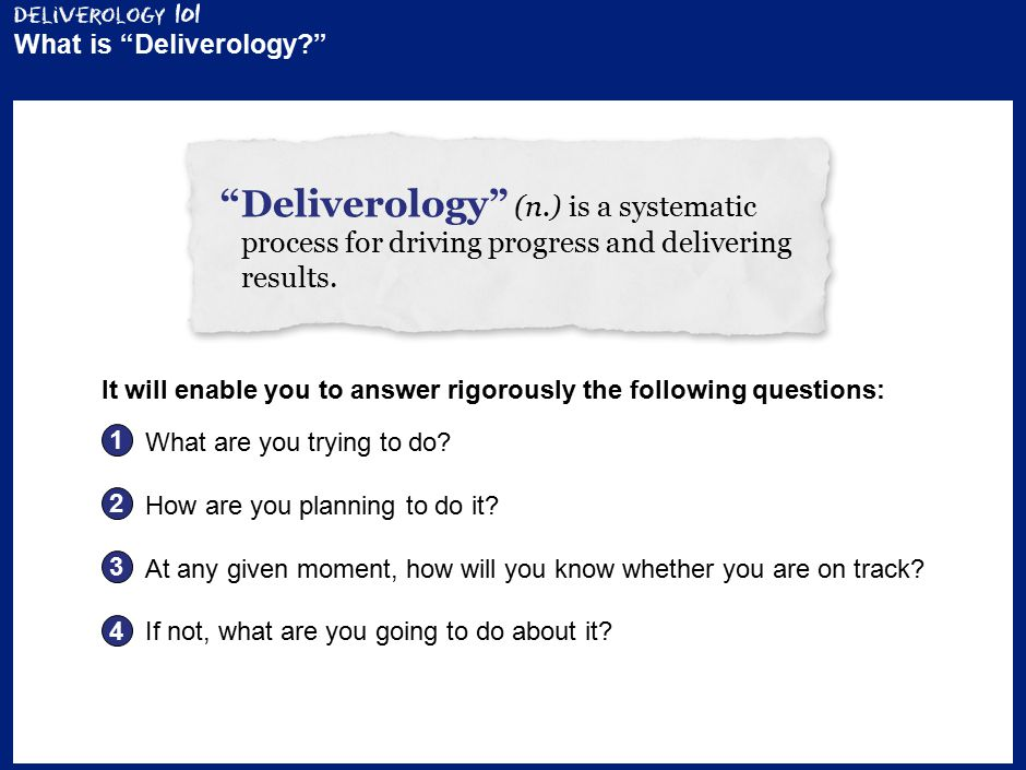 2 What is Deliverology? Deliverology (n.) is a systematic process for driving progress and delivering results.