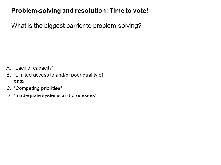 33 Problem-solving and resolution: Time to vote. What is the biggest barrier to problem-solving.