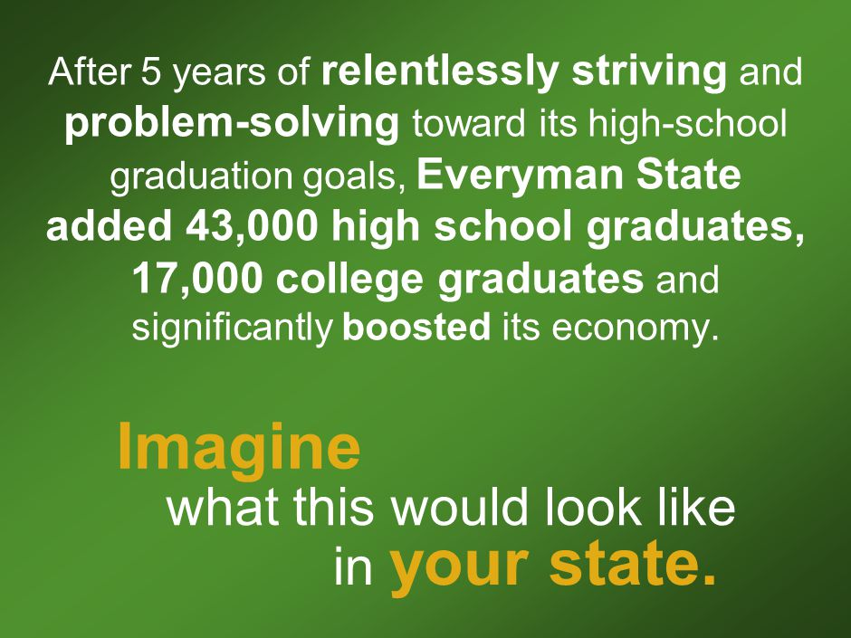 43 After 5 years of relentlessly striving and problem-solving toward its high-school graduation goals, Everyman State added 43,000 high school graduates, 17,000 college graduates and significantly boosted its economy.