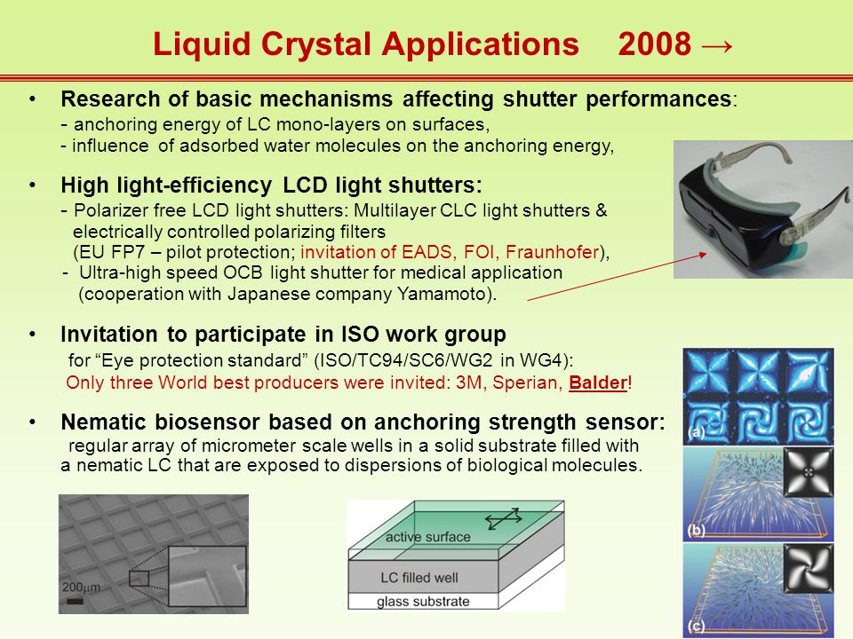 Liquid Crystal Applications 2008 → Research of basic mechanisms affecting shutter performances: - anchoring energy of LC mono-layers on surfaces, - influence of adsorbed water molecules on the anchoring energy, High light-efficiency LCD light shutters: - Polarizer free LCD light shutters: Multilayer CLC light shutters & electrically controlled polarizing filters (EU FP7 – pilot protection; invitation of EADS, FOI, Fraunhofer), - Ultra-high speed OCB light shutter for medical application (cooperation with Japanese company Yamamoto).