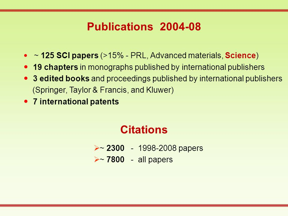 Publications 2004-08 ~ 125 SCI papers (>15% - PRL, Advanced materials, Science) 19 chapters in monographs published by international publishers 3 edited books and proceedings published by international publishers (Springer, Taylor & Francis, and Kluwer) 7 international patents  ~ 2300 - 1998-2008 papers  ~ 7800 - all papers Citations
