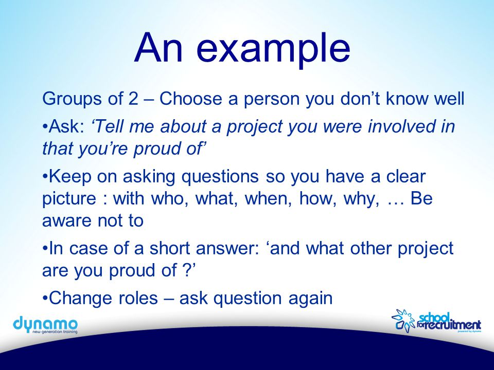 Groups of 2 – Choose a person you don't know well Ask: 'Tell me about a project you were involved in that you're proud of' Keep on asking questions so you have a clear picture : with who, what, when, how, why, … Be aware not to In case of a short answer: 'and what other project are you proud of ?' Change roles – ask question again An example