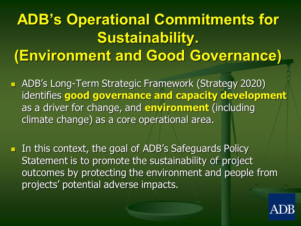 ADB's Operational Commitments for Sustainability. (Environment and Good Governance) ADB's Long-Term Strategic Framework (Strategy 2020) identifies goo