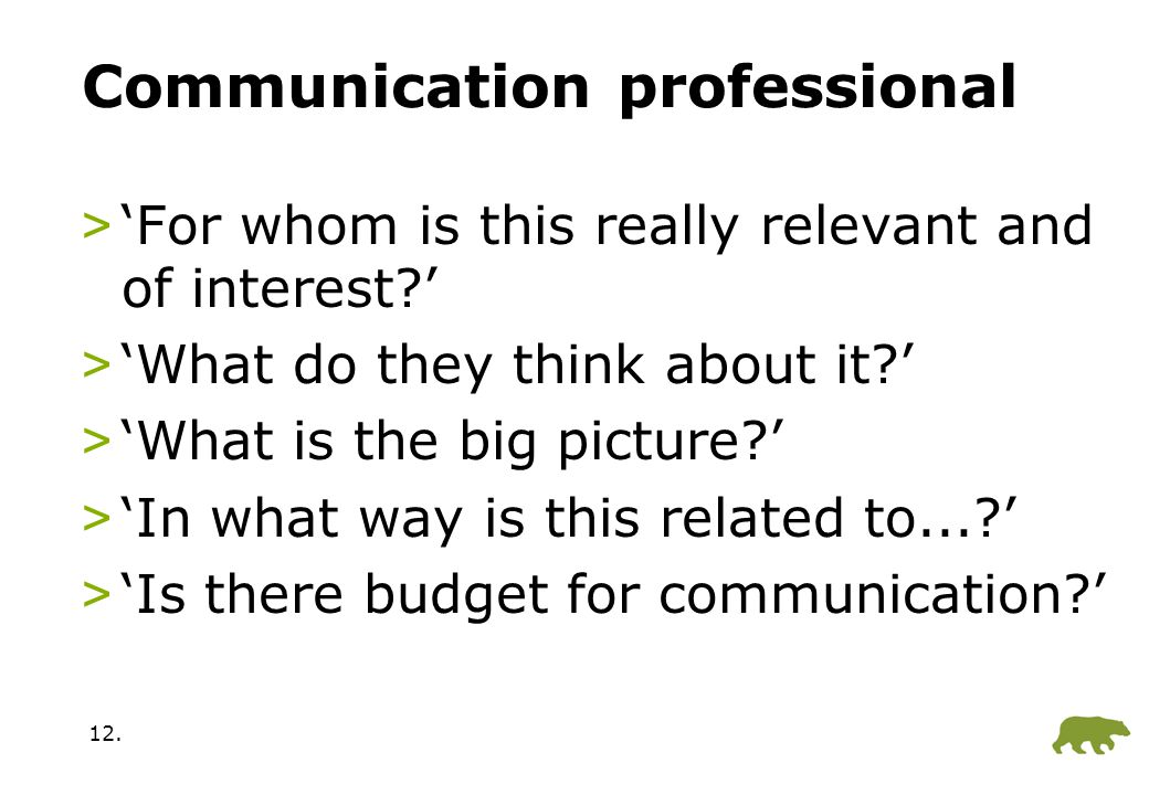 12. Communication professional >'For whom is this really relevant and of interest?' >'What do they think about it?' >'What is the big picture?' >'In w