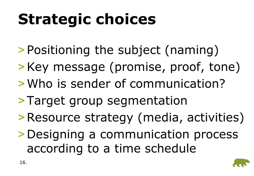 16. Strategic choices >Positioning the subject (naming) >Key message (promise, proof, tone) >Who is sender of communication? >Target group segmentatio