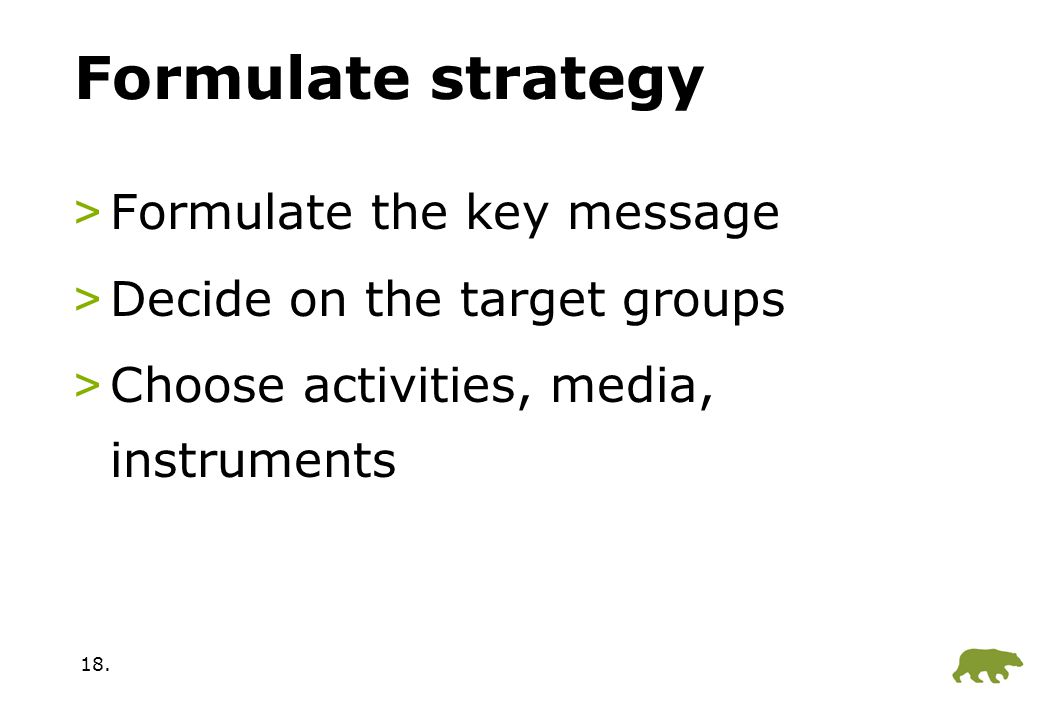 18. Formulate strategy >Formulate the key message >Decide on the target groups >Choose activities, media, instruments