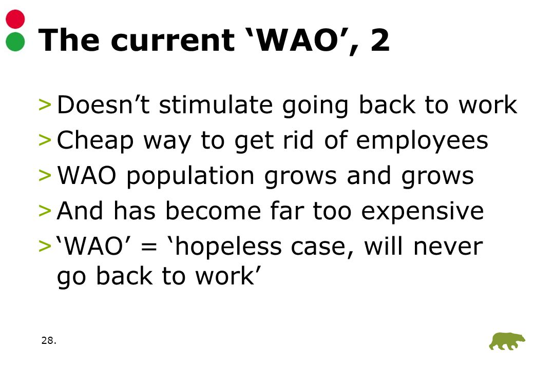 28. The current 'WAO', 2 >Doesn't stimulate going back to work >Cheap way to get rid of employees >WAO population grows and grows >And has become far