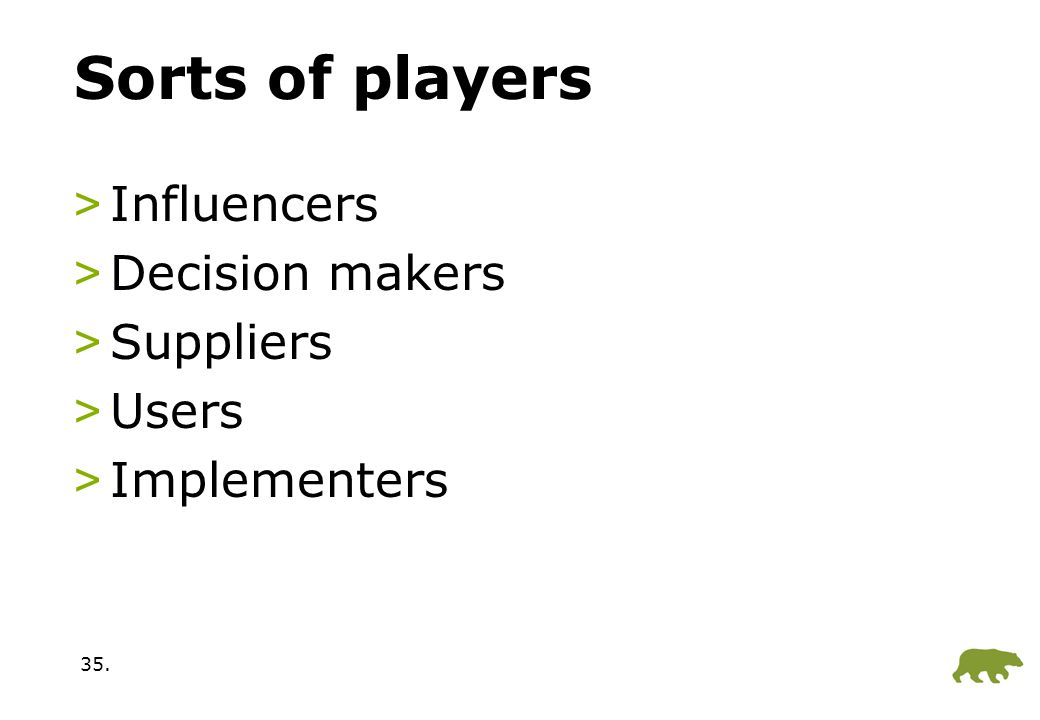 35. Sorts of players >Influencers >Decision makers >Suppliers >Users >Implementers