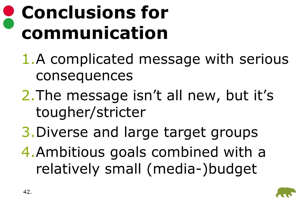 42. Conclusions for communication 1.A complicated message with serious consequences 2.The message isn't all new, but it's tougher/stricter 3.Diverse a