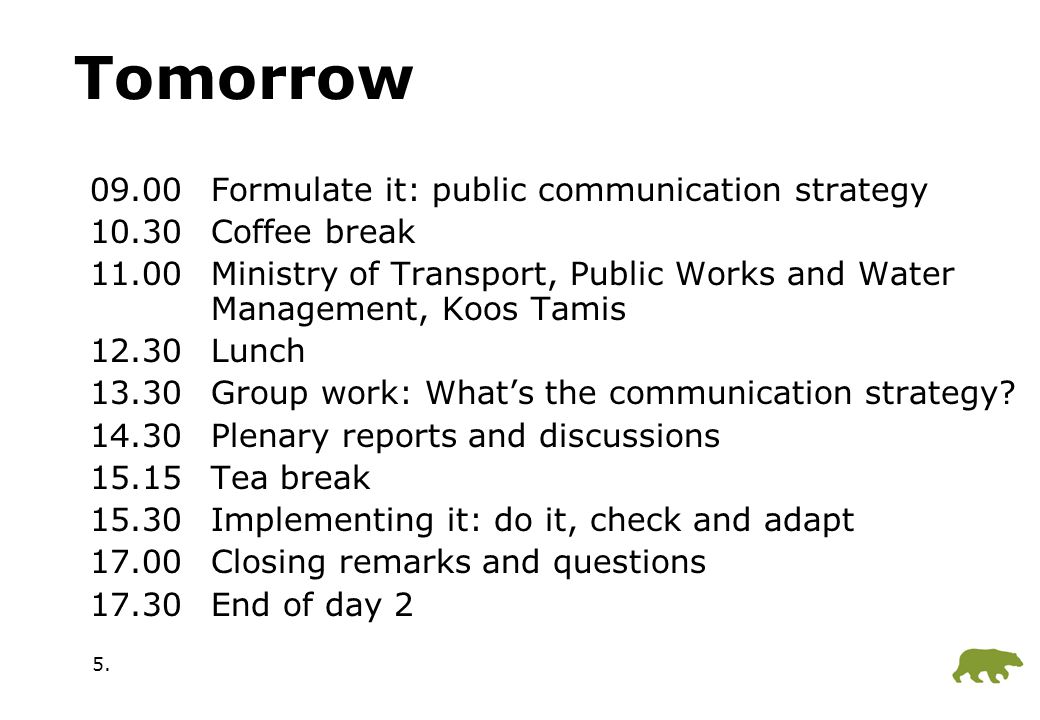 5. Tomorrow 09.00Formulate it: public communication strategy 10.30Coffee break 11.00Ministry of Transport, Public Works and Water Management, Koos Tam