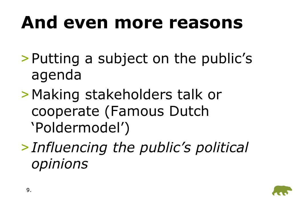 9. And even more reasons >Putting a subject on the public's agenda >Making stakeholders talk or cooperate (Famous Dutch 'Poldermodel') >Influencing th