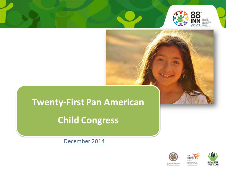1.It is an Inter-American Meeting of Ministers, Secretaries of State and other government authorities with responsibility for matters involving children 2.It is one of the senior bodies in the hierarchical structure of the IIN 3.It takes place every five years 4.Recent venues: Peru (2009), Mexico (2005), Argentina (1999), Costa Rica (1993), United States (1984), Uruguay (1977), Chile (1973) 5.The Pan American Child Forum began to be held at the same time as from the 20 th PACC 1.It is an Inter-American Meeting of Ministers, Secretaries of State and other government authorities with responsibility for matters involving children 2.It is one of the senior bodies in the hierarchical structure of the IIN 3.It takes place every five years 4.Recent venues: Peru (2009), Mexico (2005), Argentina (1999), Costa Rica (1993), United States (1984), Uruguay (1977), Chile (1973) 5.The Pan American Child Forum began to be held at the same time as from the 20 th PACC Characteristics To promote experience and knowledge sharing and make recommendations that will advance the well- being of children.