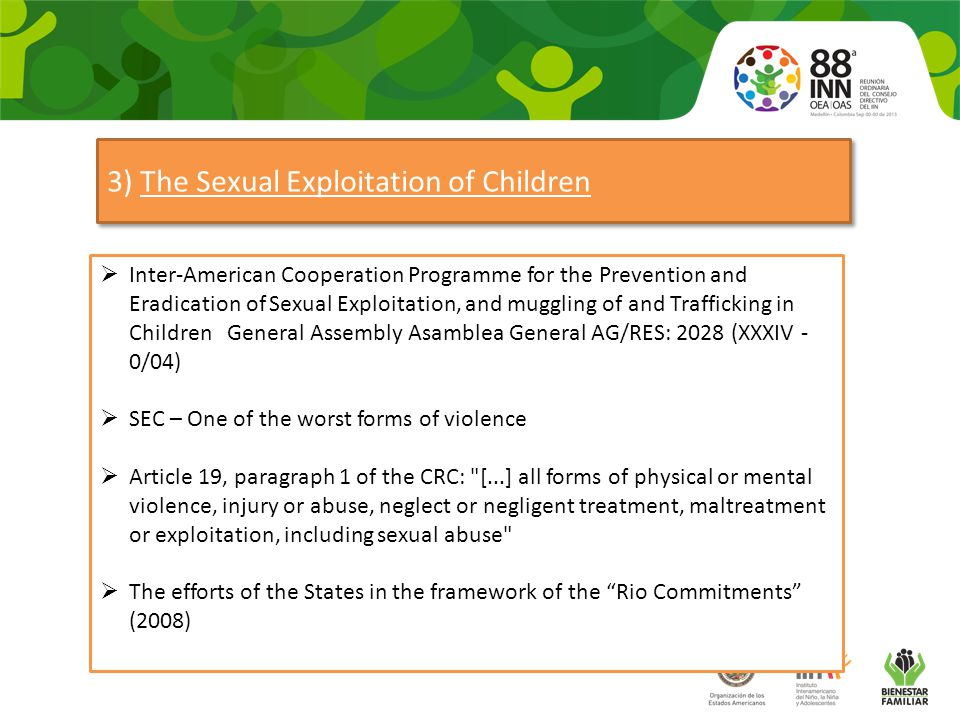 3) The Sexual Exploitation of Children  Inter-American Cooperation Programme for the Prevention and Eradication of Sexual Exploitation, and muggling of and Trafficking in Children General Assembly Asamblea General AG/RES: 2028 (XXXIV - 0/04)  SEC – One of the worst forms of violence  Article 19, paragraph 1 of the CRC: [...] all forms of physical or mental violence, injury or abuse, neglect or negligent treatment, maltreatment or exploitation, including sexual abuse  The efforts of the States in the framework of the Rio Commitments (2008)